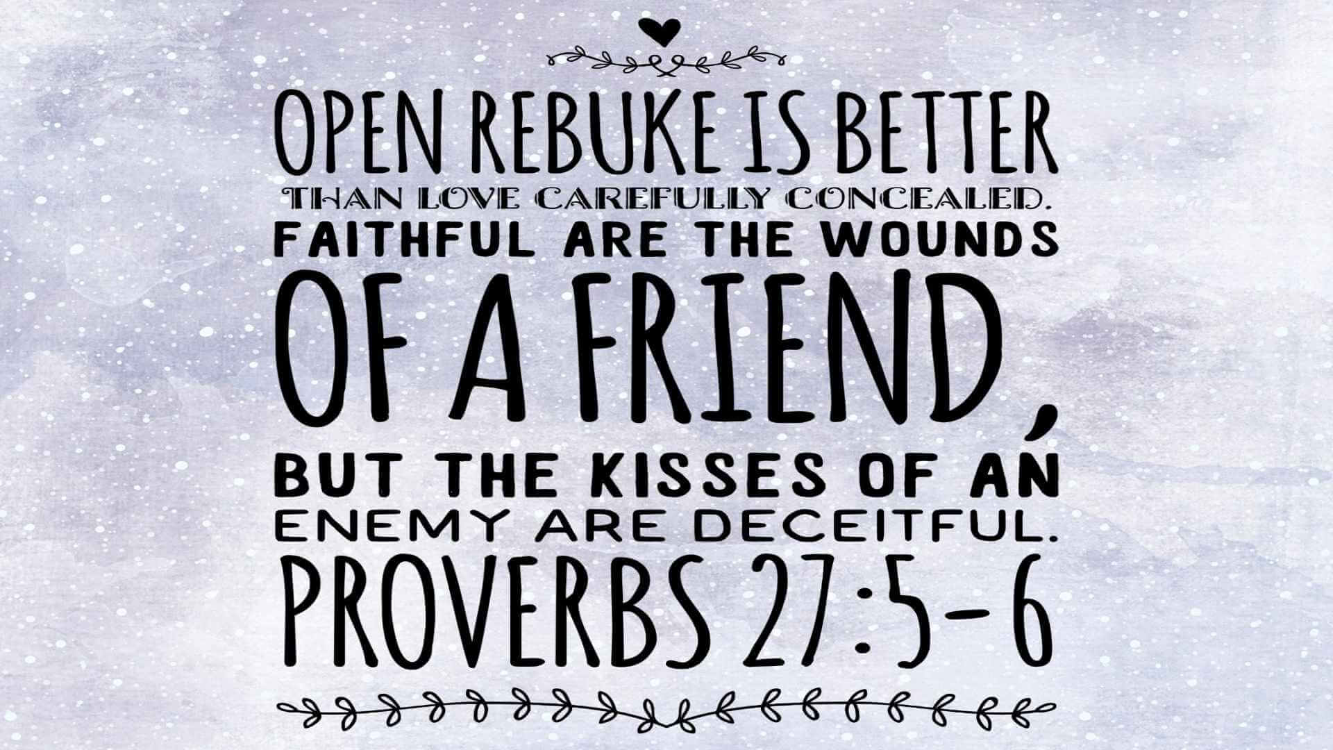 Proverbs-27-6 - Faithful are the wounds of a friend; profuse are the kisses of an enemy.